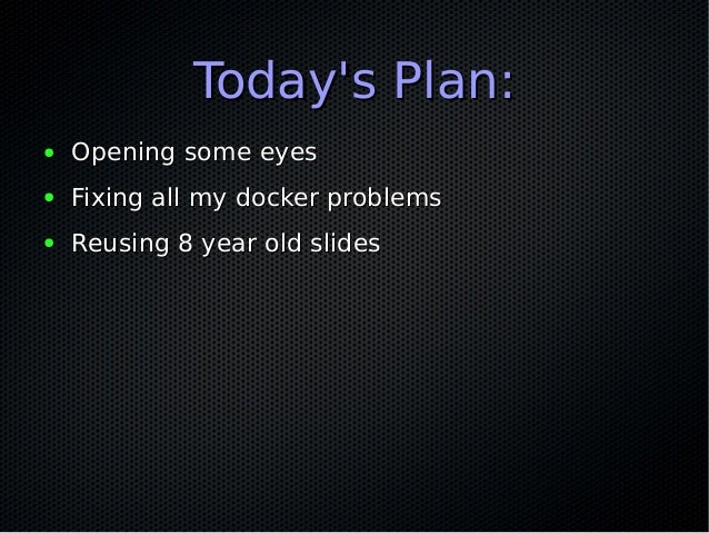 Today's Plan:Today's Plan: ● Opening some eyesOpening some eyes ● Fixing all my docker problemsFixing all my docker proble...