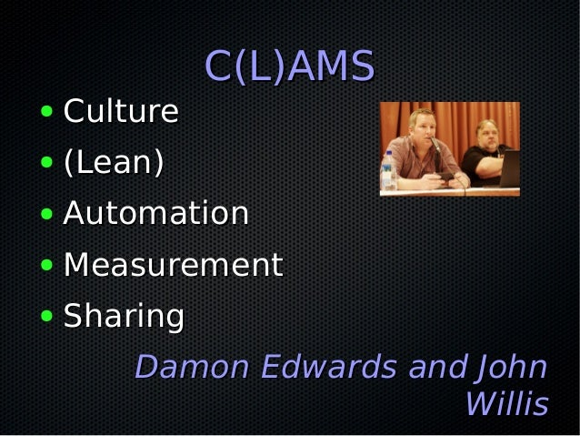C(L)AMSC(L)AMS ● CultureCulture ● (Lean)(Lean) ● AutomationAutomation ● MeasurementMeasurement ● SharingSharing Damon Edwa...