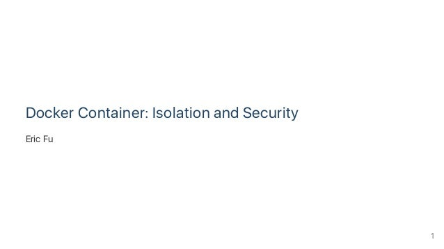 Docker Container: Isolation and Security Eric Fu 1
