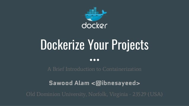 Dockerize Your Projects A Brief Introduction to Containerization Sawood Alam <@ibnesayeed> Old Dominion University, Norfol...