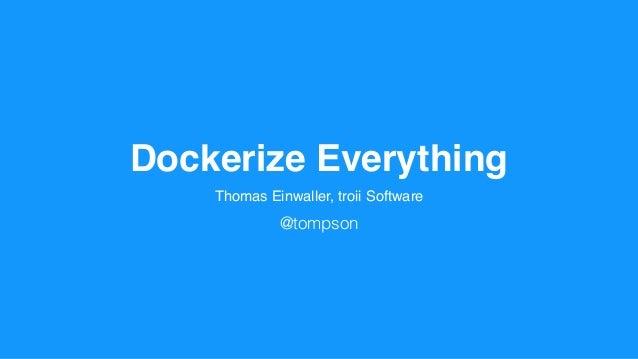 Dockerize Everything Thomas Einwaller, troii Software @tompson