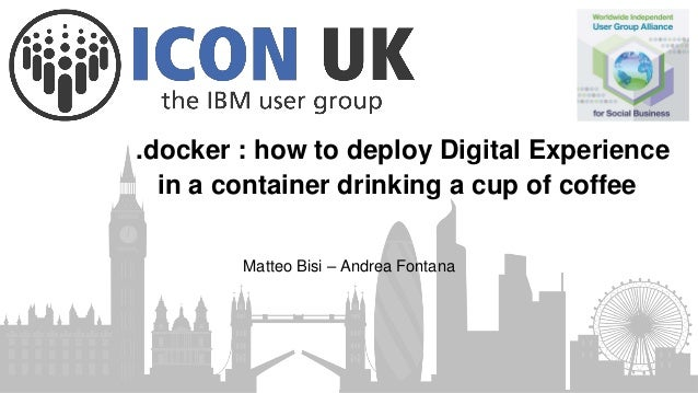 .docker : how to deploy Digital Experience in a container drinking a cup of coffee Matteo Bisi – Andrea Fontana