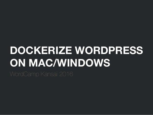 DOCKERIZE WORDPRESS ON MAC/WINDOWS WordCamp Kansai 2016