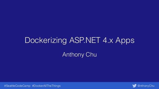 @nthonyChu#SeattleCodeCamp #DockerAllTheThings Dockerizing ASP.NET 4.x Apps Anthony Chu