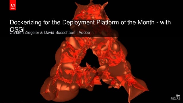© 2015 Adobe Systems Incorporated. All Rights Reserved. Adobe Confidential. Dockerizing for the Deployment Platform of the...