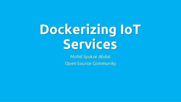 Dockerizing IoT Services Mohd Syukor Abdul Open Source Community