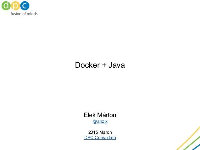 Docker + Java Elek Márton @anzix 2015 March DPC Consulting