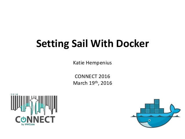 Setting Sail With Docker Katie Hempenius CONNECT 2016 March 19th, 2016
