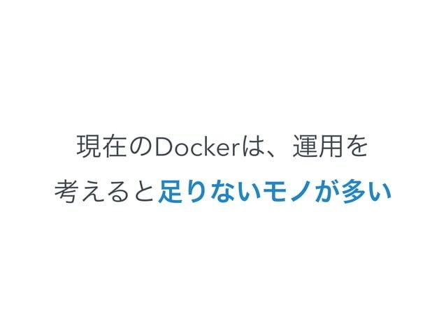 解決方法はある  • シングルホストのネットワークは、Dockerの  Link機能で・・・  • マルチホストはAmbassadorパターンで・・・  • コンテナの管理はfigを・・・  • コンテナの監視はsensuで・・・  • 以下略...