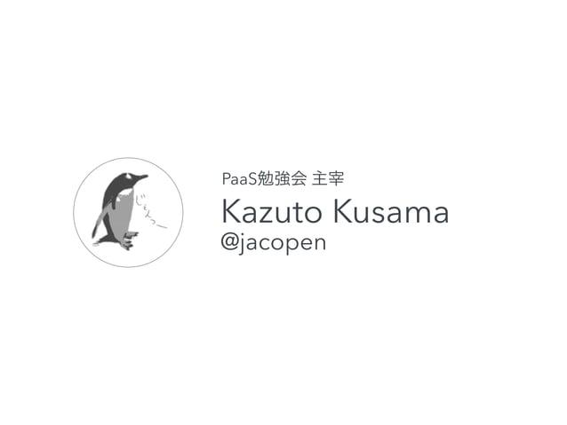 PaaS勉強会 主宰  Kazuto Kusama  @jacopen