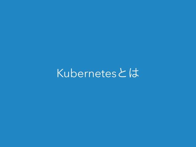 Kubernetesとは  • Googleが公開した、コンテナ管理のツール  • 複数のホストにまたがるコンテナの管理  • 長いのでk8sって略されることが多い