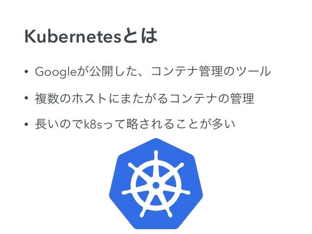Kubernetesで実現できること  ✓ 複数ホストにコンテナを展開  ✓ 関連するコンテナごとにグルーピング  ✓ コンテナの死活監視  ✓ コンテナ間のネットワーク  ✓ コンテナの負荷分散