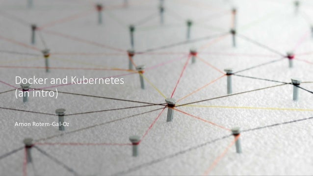 Docker and Kubernetes (an intro) Arnon Rotem-Gal-Oz