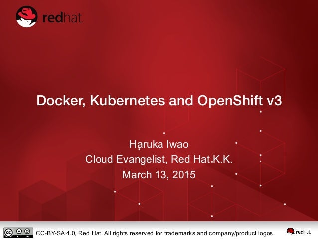 Docker, Kubernetes and OpenShift v3 Haruka Iwao Cloud Evangelist, Red Hat K.K. March 13, 2015 CC-BY-SA 4.0, Red Hat. All r...
