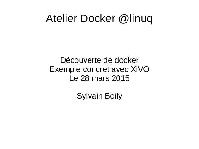 Atelier Docker @linuq Découverte de docker Exemple concret avec XiVO Le 28 mars 2015 Sylvain Boily