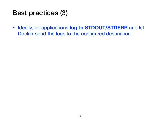 Best practices (3) • Ideally, let applications log to STDOUT/STDERR and let Docker send the logs to the configured destinat...