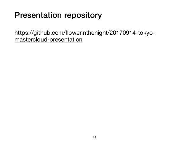 Presentation repository https://github.com/flowerinthenight/20170914-tokyo- mastercloud-presentation  14