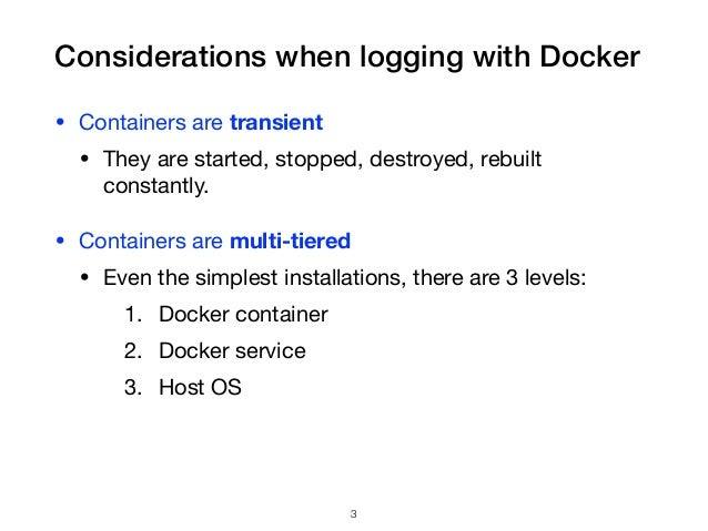 Considerations when logging with Docker • Containers are transient  • They are started, stopped, destroyed, rebuilt consta...