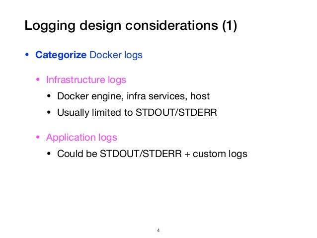 Logging design considerations (1) • Categorize Docker logs  • Infrastructure logs  • Docker engine, infra services, host  ...