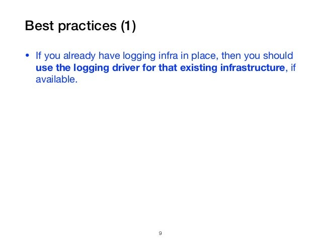 Best practices (1) • If you already have logging infra in place, then you should use the logging driver for that existing ...