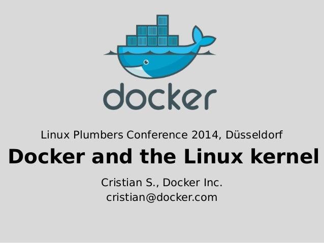 Linux Plumbers Conference 2014, Düsseldorf  Docker and the Linux kernel  Cristian S., Docker Inc.  cristian@docker.com