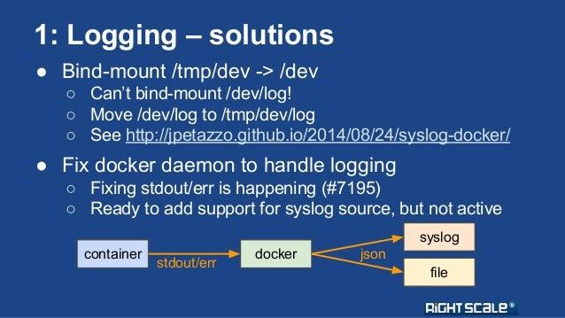 1: Logging – solutions  ● Bind-mount /tmp/dev -> /dev  ○ Can't bind-mount /dev/log!  ○ Move /dev/log to /tmp/dev/log  ○ Se...