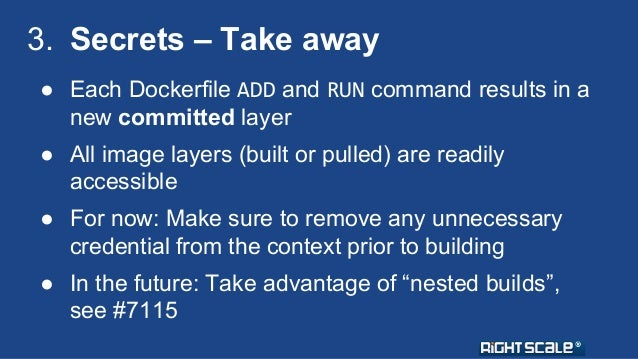 3. Secrets – Take away  ● Each Dockerfile ADD and RUN command results in a  new committed layer  ● All image layers (built...