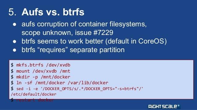 5. Aufs vs. btrfs  ● aufs corruption of container filesystems,  scope unknown, issue #7229  ● btrfs seems to work better (...