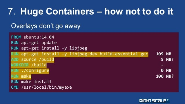 7. Huge Containers – how not to do it  Overlays don't go away  FROM ubuntu:14.04  RUN apt-get update  RUN apt-get install ...