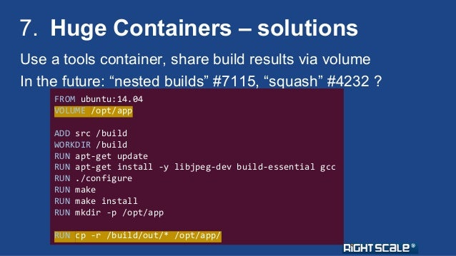 """7. Huge Containers – solutions  Use a tools container, share build results via volume  In the future: """"nested builds"""" #711..."""