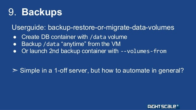 """9. Backups  Userguide: backup-restore-or-migrate-data-volumes  ● Create DB container with /data volume  ● Backup /data """"an..."""