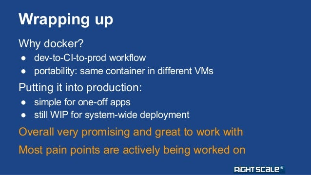 Wrapping up  Why docker?  ● dev-to-CI-to-prod workflow  ● portability: same container in different VMs  Putting it into pr...
