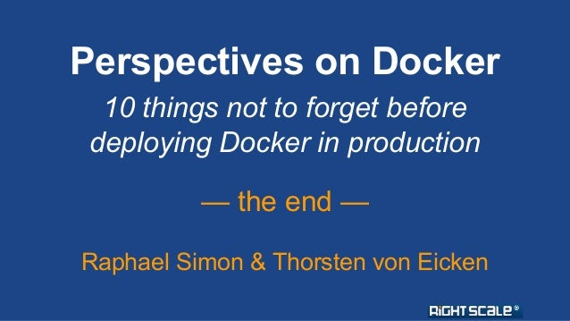 Perspectives on Docker  10 things not to forget before  deploying Docker in production  — the end —  Raphael Simon & Thors...