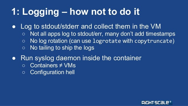 1: Logging – how not to do it  ● Log to stdout/stderr and collect them in the VM  ○ Not all apps log to stdout/err, many d...