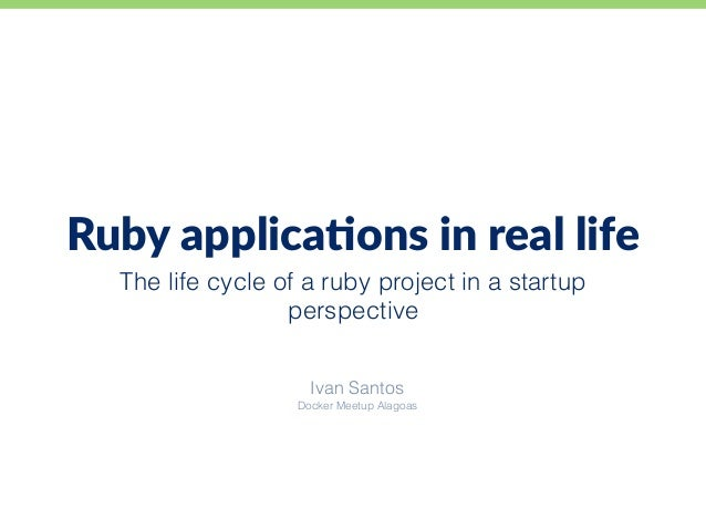 The life cycle of a ruby project in a startup perspective Ruby applica+ons in real life Ivan Santos Docker Meetup Alagoas