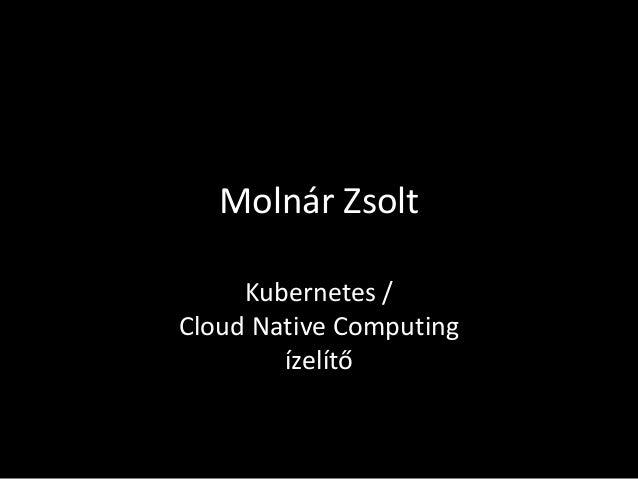 Molnár Zsolt Kubernetes / Cloud Native Computing ízelítő