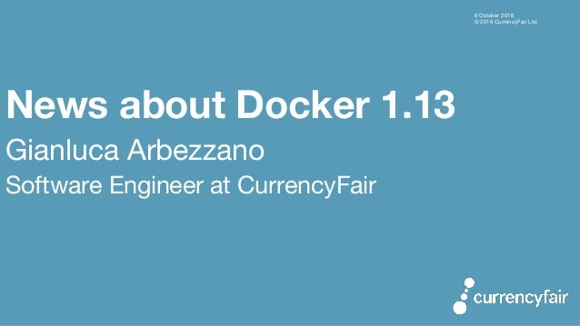 6 October 2016 © 2016 CurrencyFair Ltd News about Docker 1.13 Gianluca Arbezzano Software Engineer at CurrencyFair