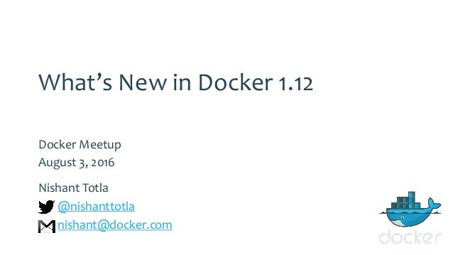 What's New in Docker 1.12 Docker Meetup August 3, 2016 Nishant Totla @nishanttotla nishant@docker.com