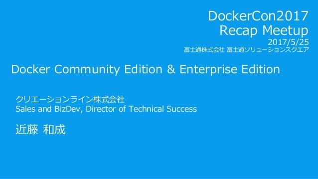 Docker Community Edition & Enterprise Edition クリエーションライン株式会社 Sales and BizDev, Director of Technical Success 近藤 和成 DockerC...