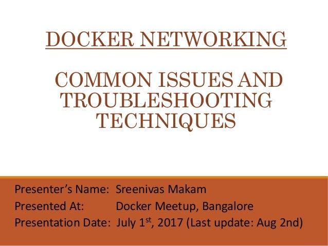 DOCKER NETWORKING COMMON ISSUES AND TROUBLESHOOTING TECHNIQUES Presenter's Name: Sreenivas Makam Presented At: Docker Meet...