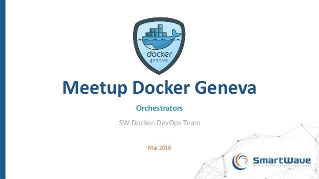 Meetup Docker Geneva Orchestrators SW Docker-DevOps Team Mai 2018