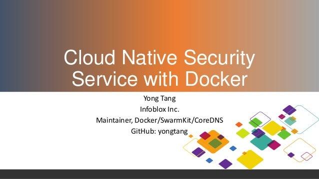Cloud Native Security Service with Docker Yong Tang Infoblox Inc. Maintainer, Docker/SwarmKit/CoreDNS GitHub: yongtang