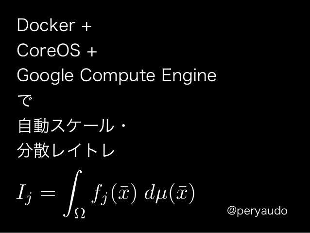 Docker + CoreOS + Google Compute Engine で 自動スケール・ 分散レイトレ @peryaudo