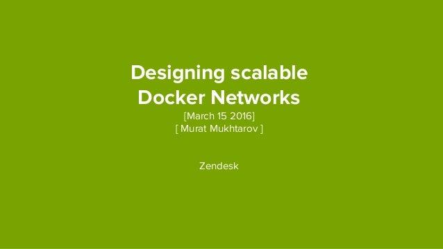 Designing scalable Docker Networks [March 15 2016] [ Murat Mukhtarov ] Zendesk