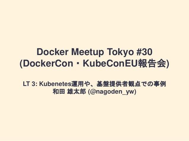 Docker Meetup Tokyo #30 (DockerCon・KubeConEU報告会) LT 3: Kubenetes運用や、基盤提供者観点での事例 和田 雄太郎 (@nagoden_yw)
