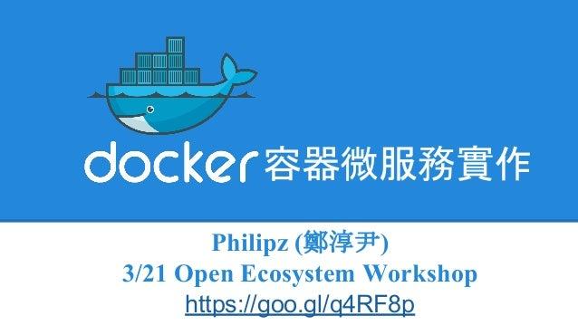 容器微服務實作 Philipz (鄭淳尹) 3/21 Open Ecosystem Workshop https://goo.gl/q4RF8p