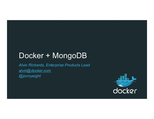 Docker + MongoDB Alvin Richards, Enterprise Products Lead alvin@docker.com @jonnyeight