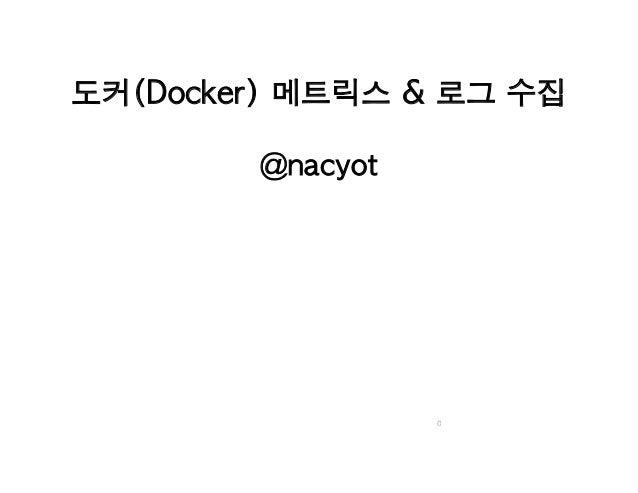 도커(Docker) 메트릭스 & 로그 수집 @nacyot 0
