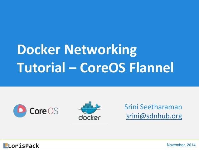 Docker Networking Tutorial – CoreOS Flannel Srini Seetharaman srini@sdnhub.org November, 2014