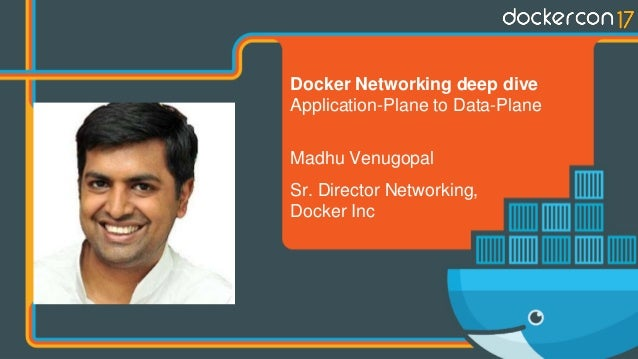Docker Networking deep dive Application-Plane to Data-Plane Madhu Venugopal Sr. Director Networking, Docker Inc